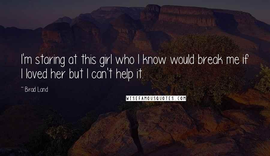 Brad Land Quotes: I'm staring at this girl who I know would break me if I loved her but I can't help it.