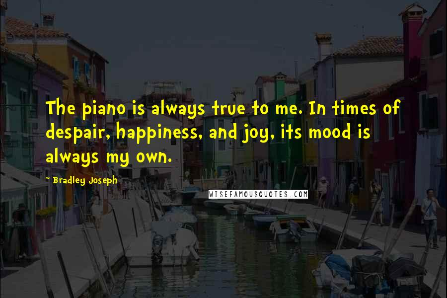 Bradley Joseph Quotes: The piano is always true to me. In times of despair, happiness, and joy, its mood is always my own.