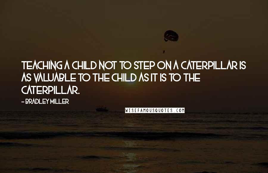 Bradley Miller Quotes: Teaching a child not to step on a caterpillar is as valuable to the child as it is to the caterpillar.