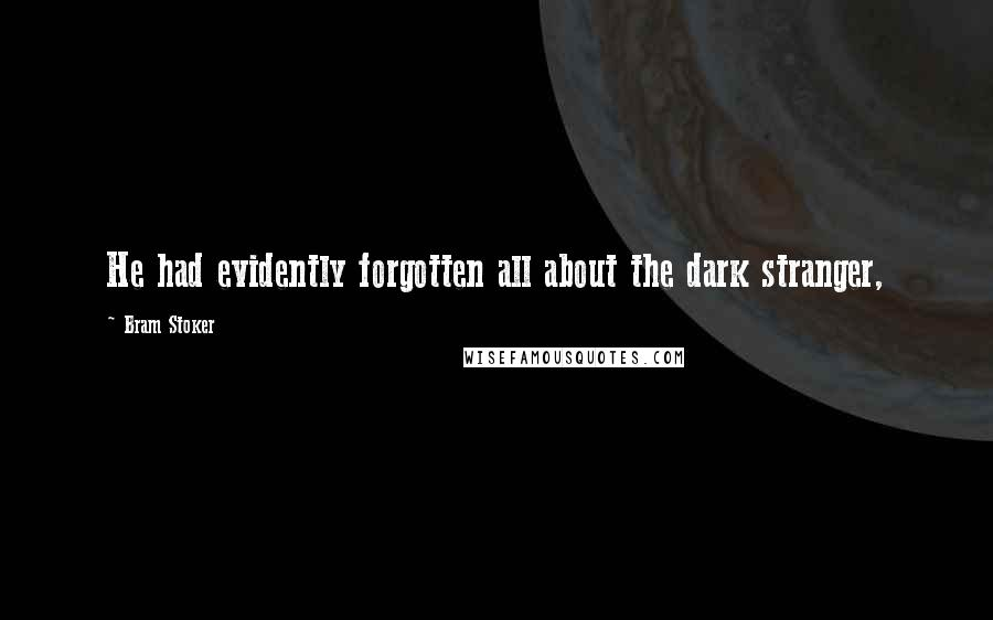 Bram Stoker Quotes: He had evidently forgotten all about the dark stranger,