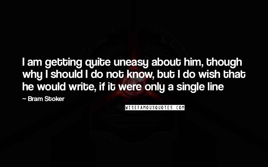 Bram Stoker Quotes: I am getting quite uneasy about him, though why I should I do not know, but I do wish that he would write, if it were only a single line