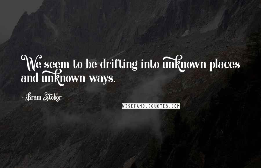 Bram Stoker Quotes: We seem to be drifting into unknown places and unknown ways.