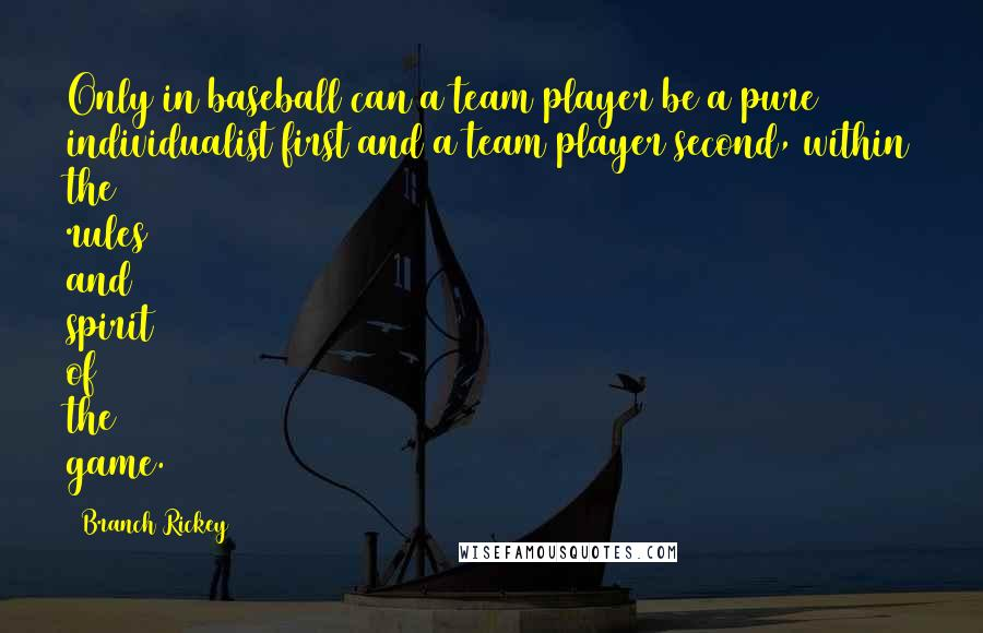 Branch Rickey Quotes: Only in baseball can a team player be a pure individualist first and a team player second, within the rules and spirit of the game.