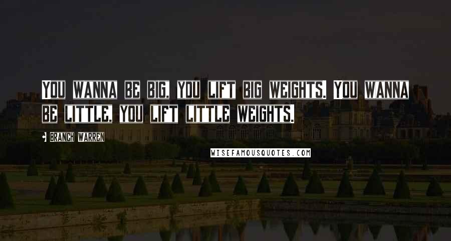 Branch Warren Quotes: You wanna be big, you lift big weights. You wanna be little, you lift little weights.