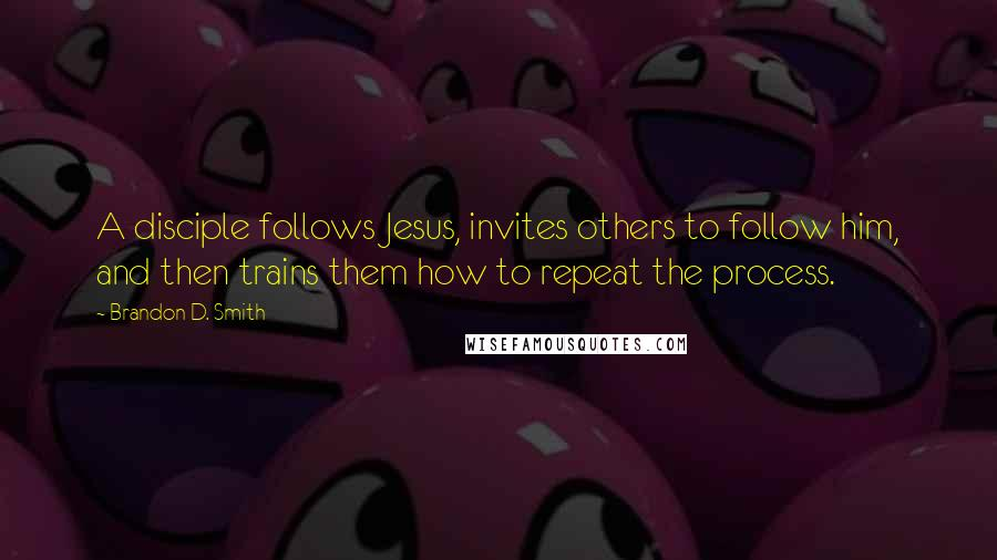 Brandon D. Smith Quotes: A disciple follows Jesus, invites others to follow him, and then trains them how to repeat the process.
