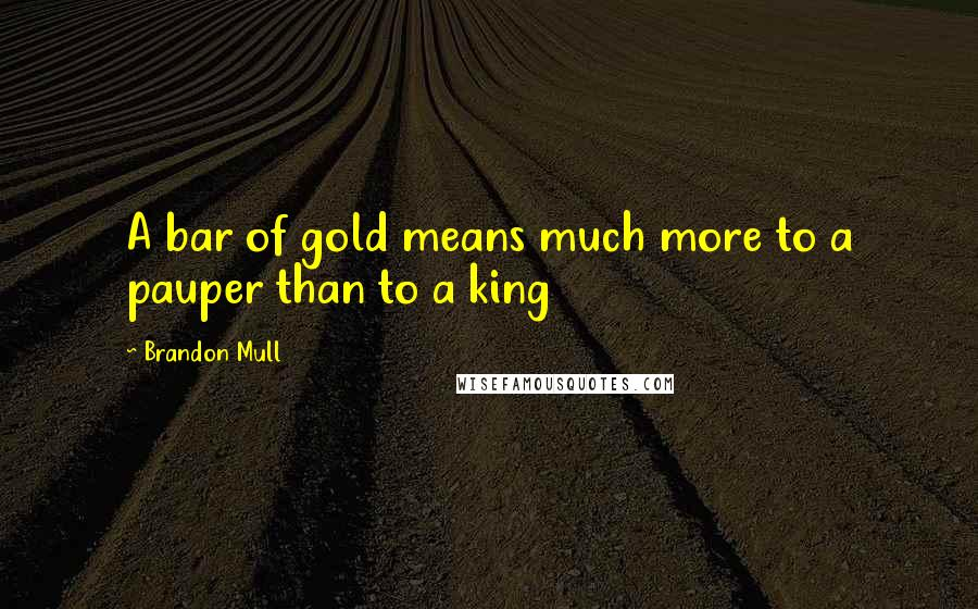 Brandon Mull Quotes: A bar of gold means much more to a pauper than to a king