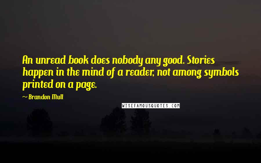 Brandon Mull Quotes: An unread book does nobody any good. Stories happen in the mind of a reader, not among symbols printed on a page.