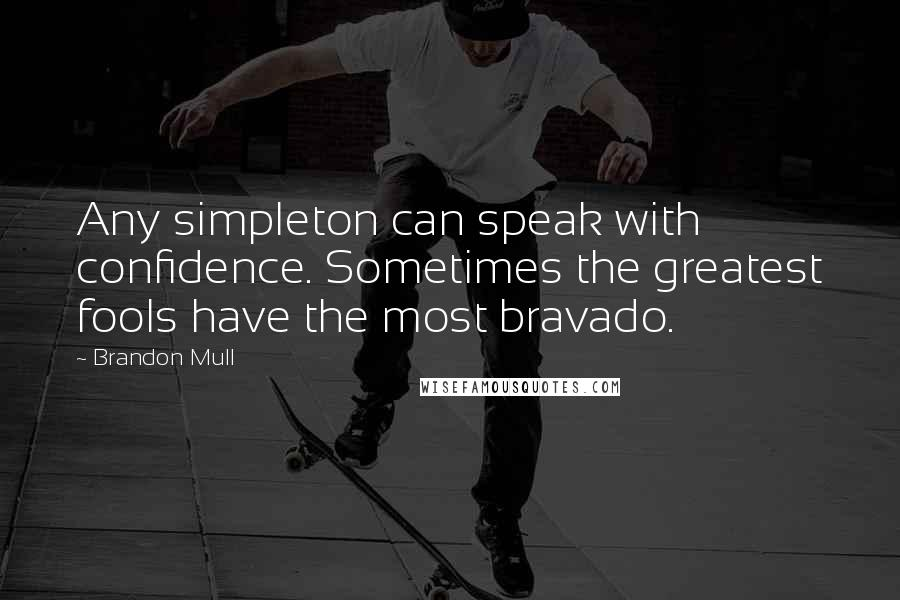 Brandon Mull Quotes: Any simpleton can speak with confidence. Sometimes the greatest fools have the most bravado.