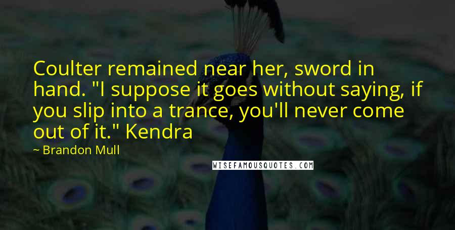 "Brandon Mull Quotes: Coulter remained near her, sword in hand. ""I suppose it goes without saying, if you slip into a trance, you'll never come out of it."" Kendra"