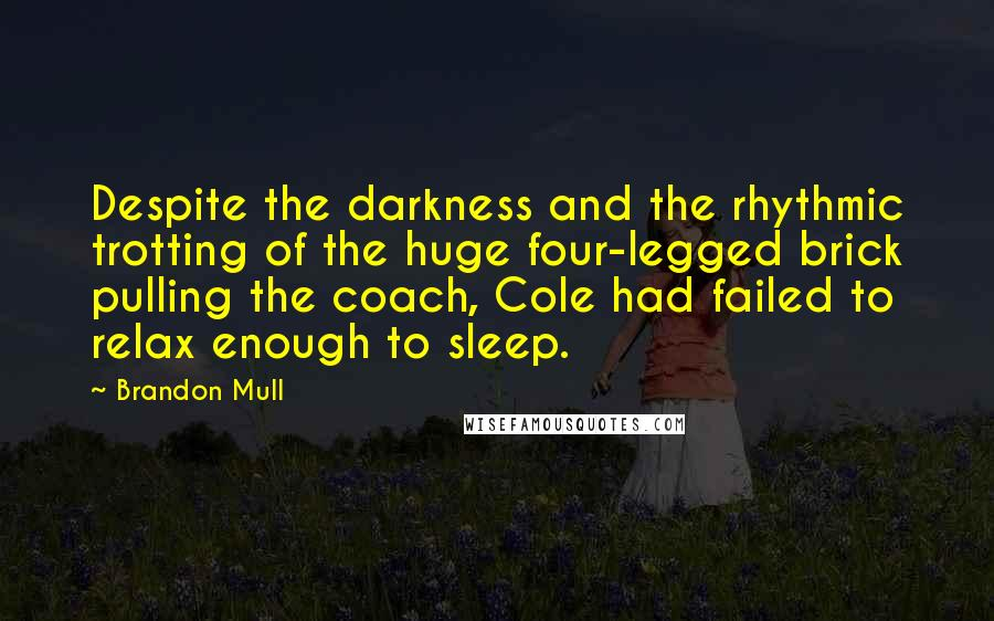 Brandon Mull Quotes: Despite the darkness and the rhythmic trotting of the huge four-legged brick pulling the coach, Cole had failed to relax enough to sleep.