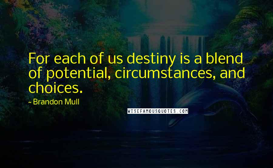 Brandon Mull Quotes: For each of us destiny is a blend of potential, circumstances, and choices.