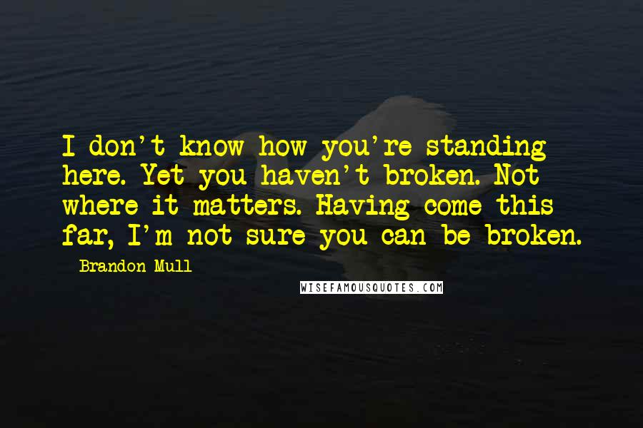 Brandon Mull Quotes: I don't know how you're standing here. Yet you haven't broken. Not where it matters. Having come this far, I'm not sure you can be broken.