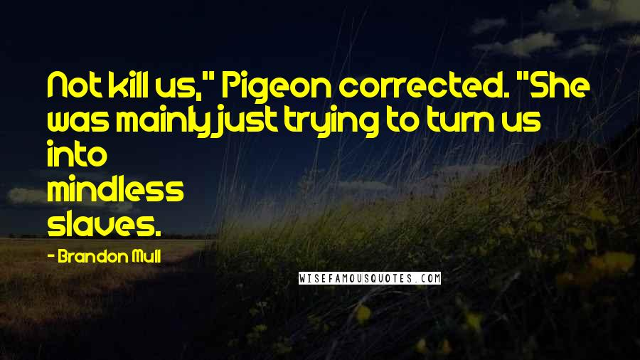 "Brandon Mull Quotes: Not kill us,"" Pigeon corrected. ""She was mainly just trying to turn us into mindless slaves."