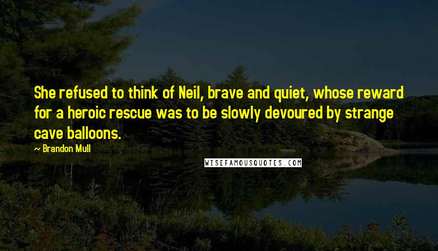 Brandon Mull Quotes: She refused to think of Neil, brave and quiet, whose reward for a heroic rescue was to be slowly devoured by strange cave balloons.