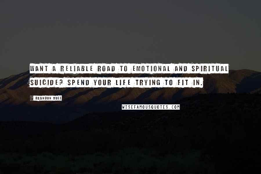 Brandon Mull Quotes: Want a reliable road to emotional and spiritual suicide? Spend your life trying to fit in.