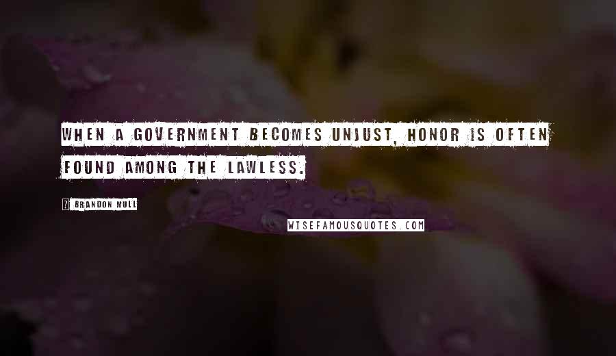 Brandon Mull Quotes: When a government becomes unjust, honor is often found among the lawless.