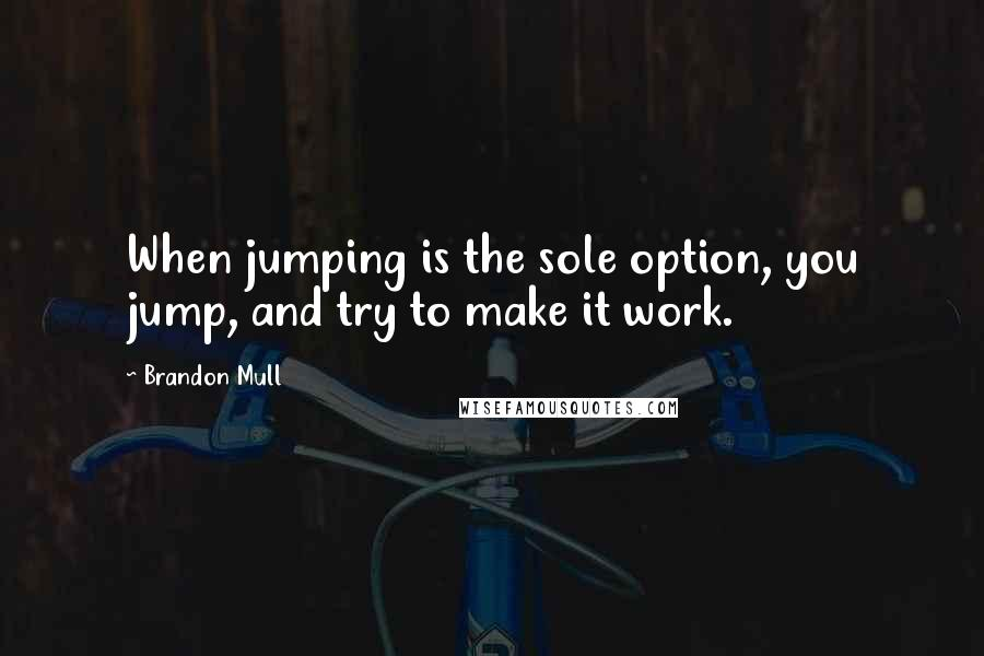 Brandon Mull Quotes: When jumping is the sole option, you jump, and try to make it work.