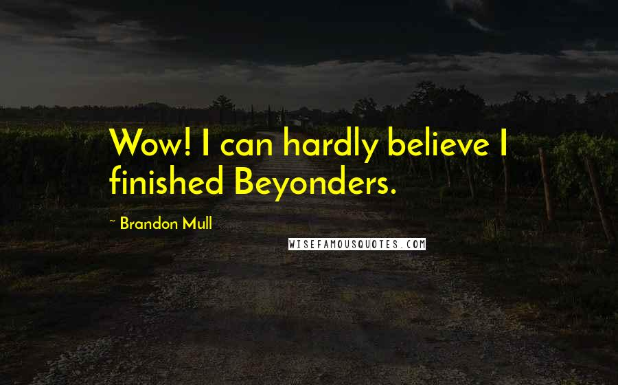 Brandon Mull Quotes: Wow! I can hardly believe I finished Beyonders.