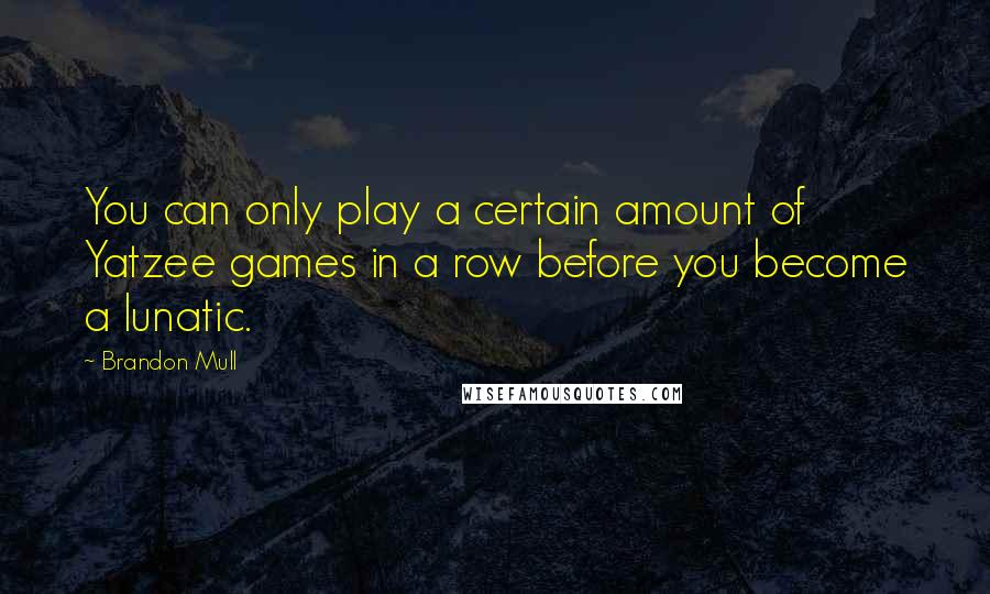 Brandon Mull Quotes: You can only play a certain amount of Yatzee games in a row before you become a lunatic.