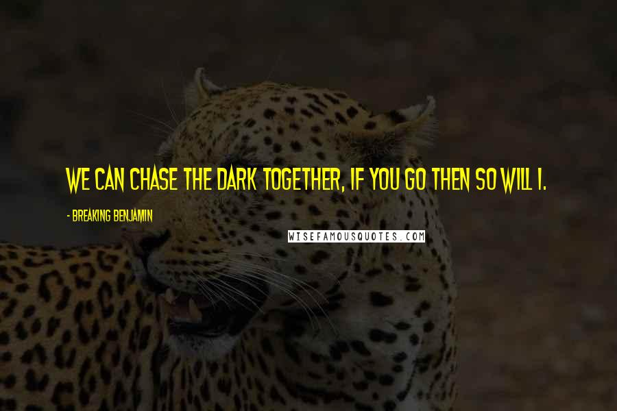 Breaking Benjamin Quotes: We can chase the dark together, if ...