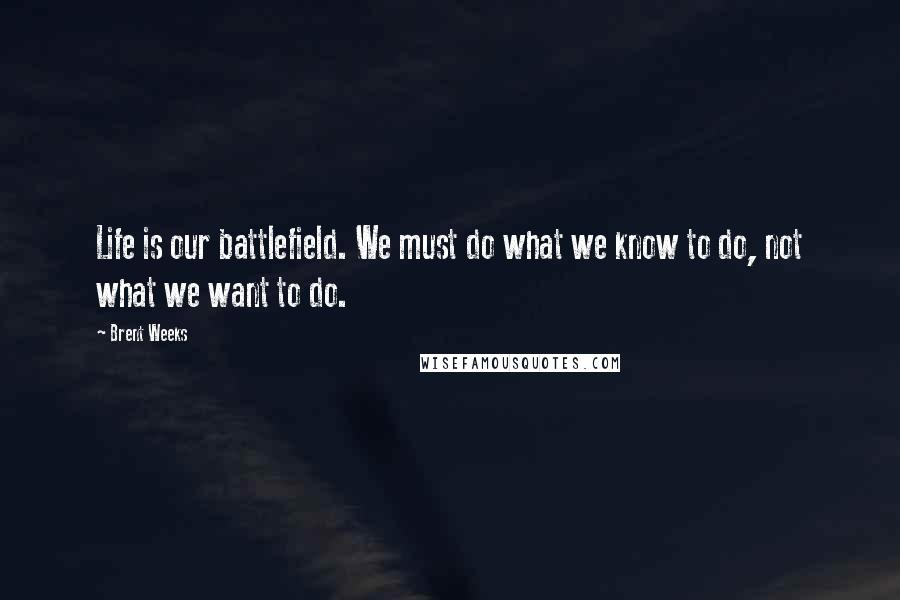 Brent Weeks Quotes Life Is Our Battlefield We Must Do What We Know