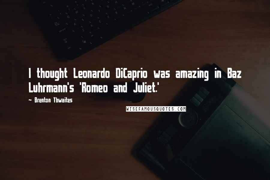 Brenton Thwaites Quotes: I thought Leonardo DiCaprio was amazing in Baz Luhrmann's 'Romeo and Juliet.'
