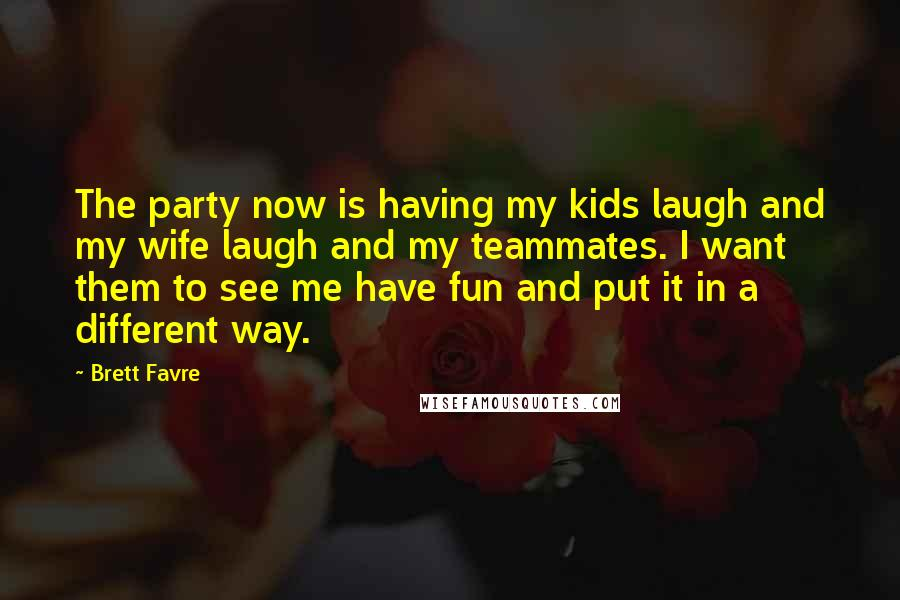 Brett Favre Quotes: The party now is having my kids laugh and my wife laugh and my teammates. I want them to see me have fun and put it in a different way.