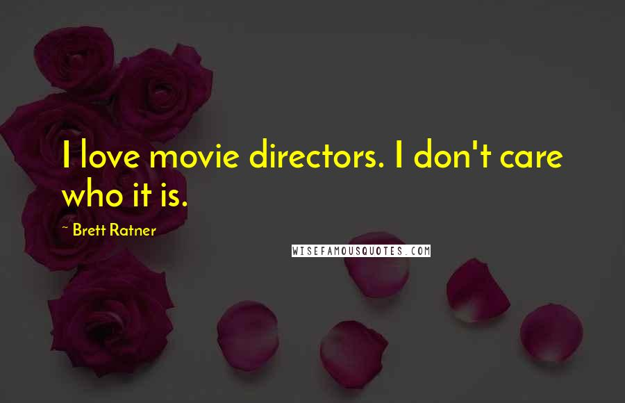 Brett Ratner Quotes: I love movie directors. I don't care who it is.