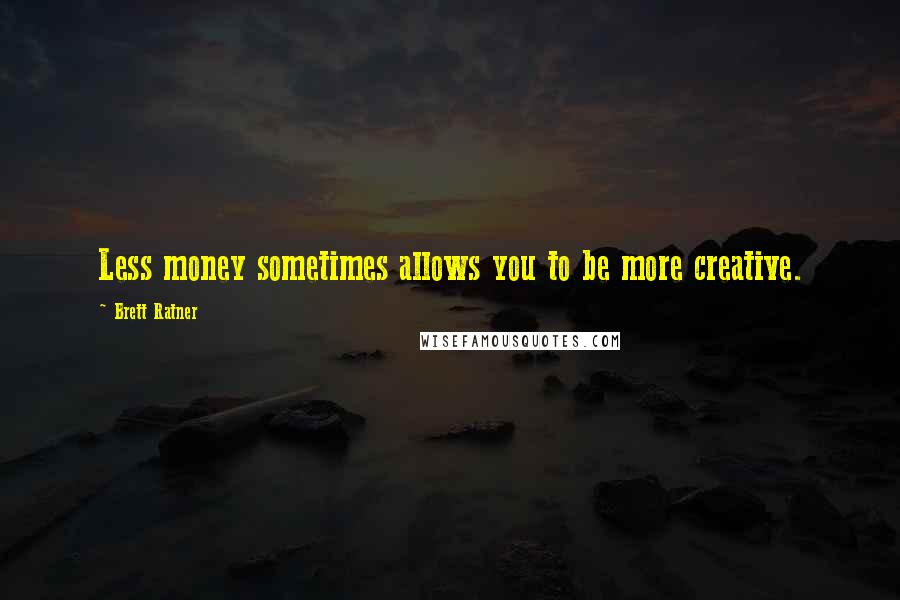 Brett Ratner Quotes: Less money sometimes allows you to be more creative.