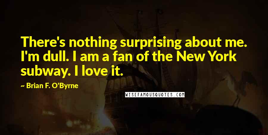 Brian F. O'Byrne Quotes: There's nothing surprising about me. I'm dull. I am a fan of the New York subway. I love it.