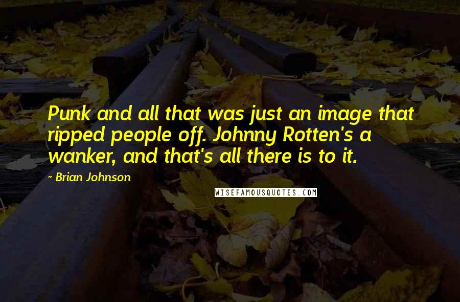 Brian Johnson Quotes: Punk and all that was just an image that ripped people off. Johnny Rotten's a wanker, and that's all there is to it.