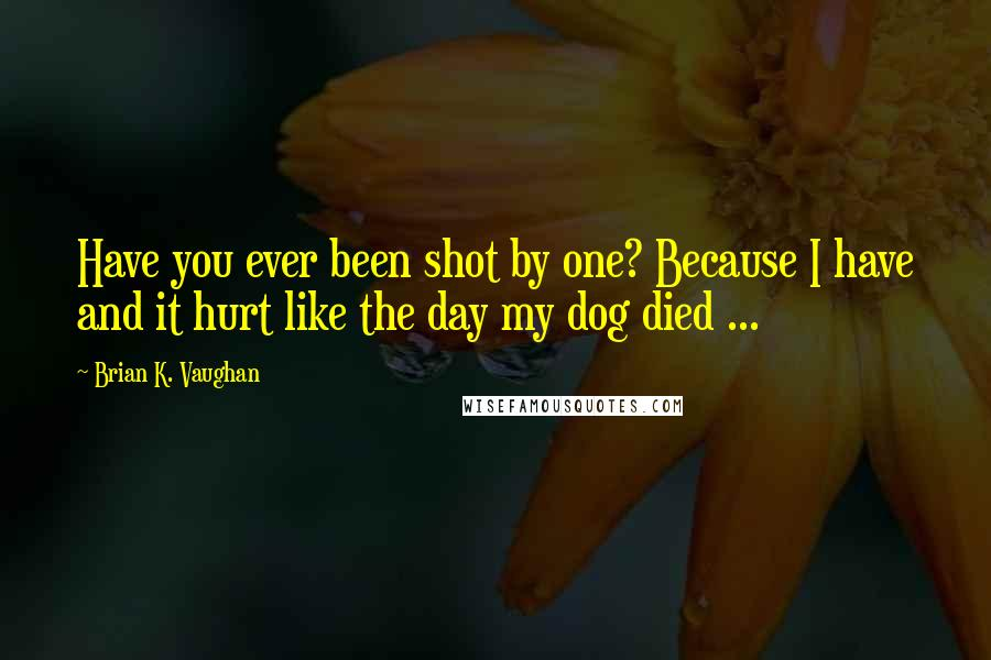 Brian K. Vaughan Quotes: Have you ever been shot by one? Because I have and it hurt like the day my dog died ...