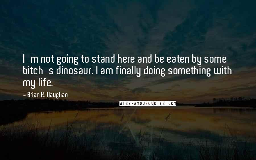 Brian K. Vaughan Quotes: I'm not going to stand here and be eaten by some bitch's dinosaur. I am finally doing something with my life.