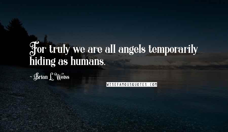 Brian L. Weiss Quotes: For truly we are all angels temporarily hiding as humans.