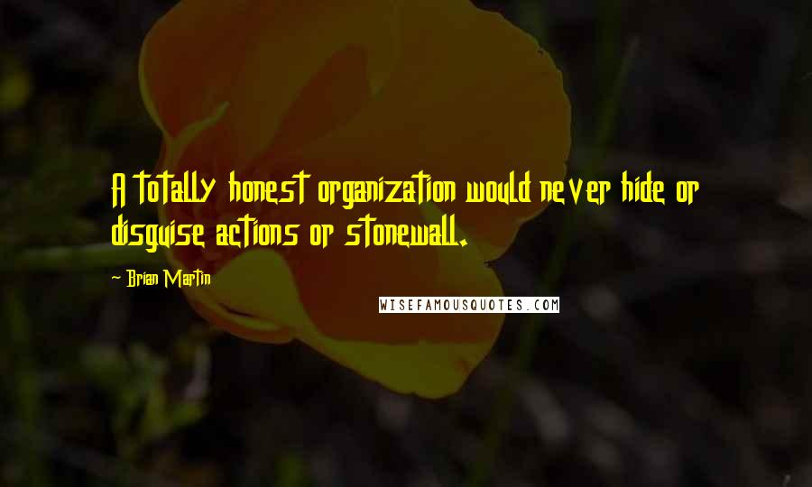 Brian Martin Quotes: A totally honest organization would never hide or disguise actions or stonewall.
