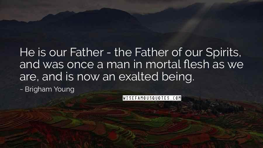 Brigham Young Quotes: He is our Father - the Father of our Spirits, and was once a man in mortal flesh as we are, and is now an exalted being.