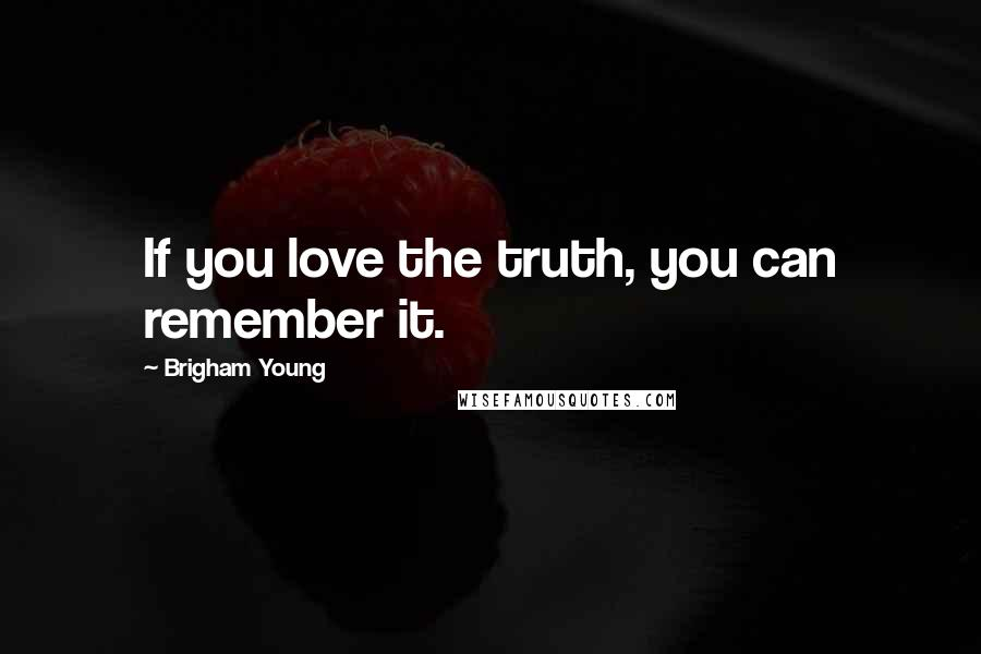 Brigham Young Quotes: If you love the truth, you can remember it.