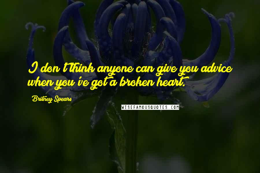 Britney Spears Quotes: I don't think anyone can give you advice when you've got a broken heart.