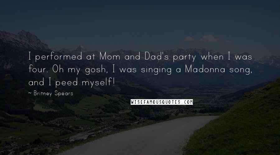 Britney Spears Quotes: I performed at Mom and Dad's party when I was four. Oh my gosh, I was singing a Madonna song, and I peed myself!