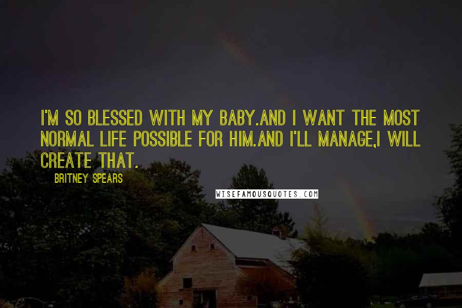 Britney Spears Quotes: I'm so blessed with my Baby.And i want the most normal life possible for him.And i'll manage,i will create that.