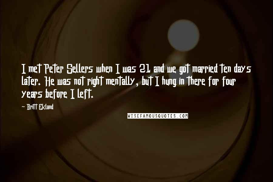 Britt Ekland Quotes: I met Peter Sellers when I was 21 and we got married ten days later. He was not right mentally, but I hung in there for four years before I left.