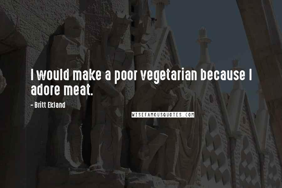 Britt Ekland Quotes: I would make a poor vegetarian because I adore meat.