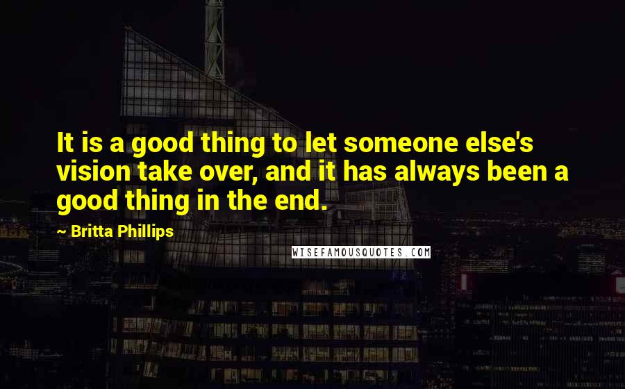 Britta Phillips Quotes: It is a good thing to let someone else's vision take over, and it has always been a good thing in the end.