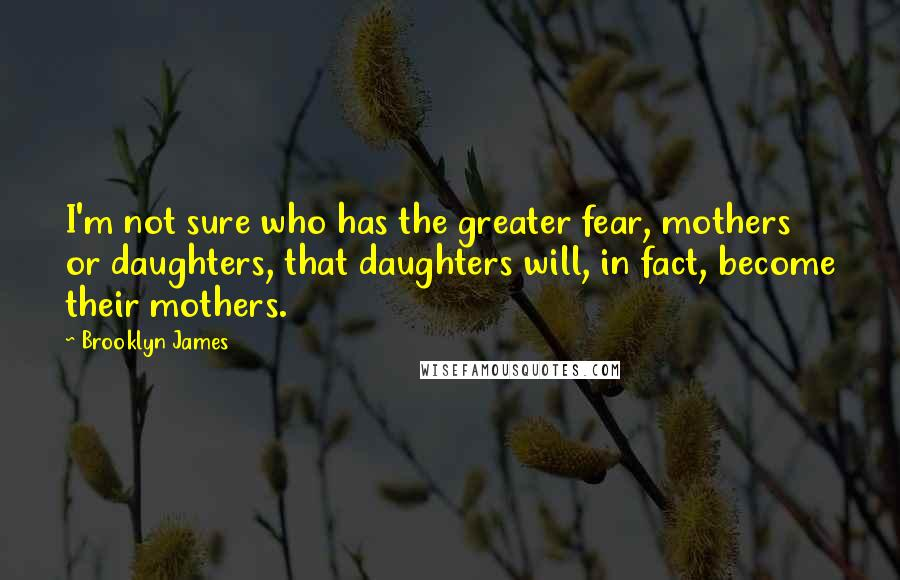 Brooklyn James Quotes: I'm not sure who has the greater fear, mothers or daughters, that daughters will, in fact, become their mothers.