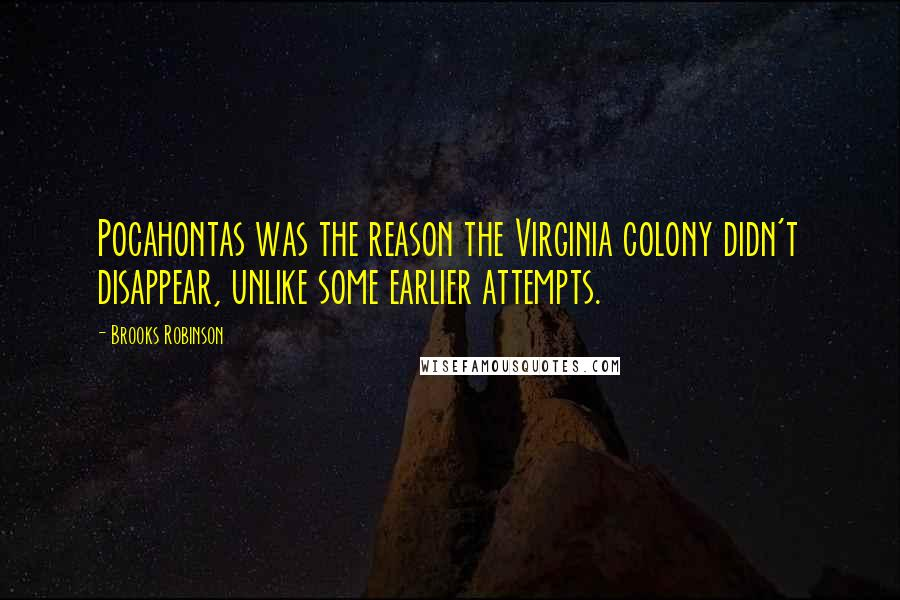 Brooks Robinson Quotes: Pocahontas was the reason the Virginia colony didn't disappear, unlike some earlier attempts.