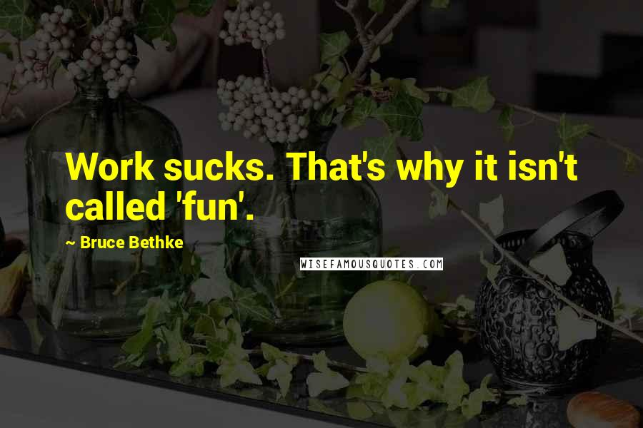 Bruce Bethke Quotes: Work sucks. That's why it isn't called 'fun'.