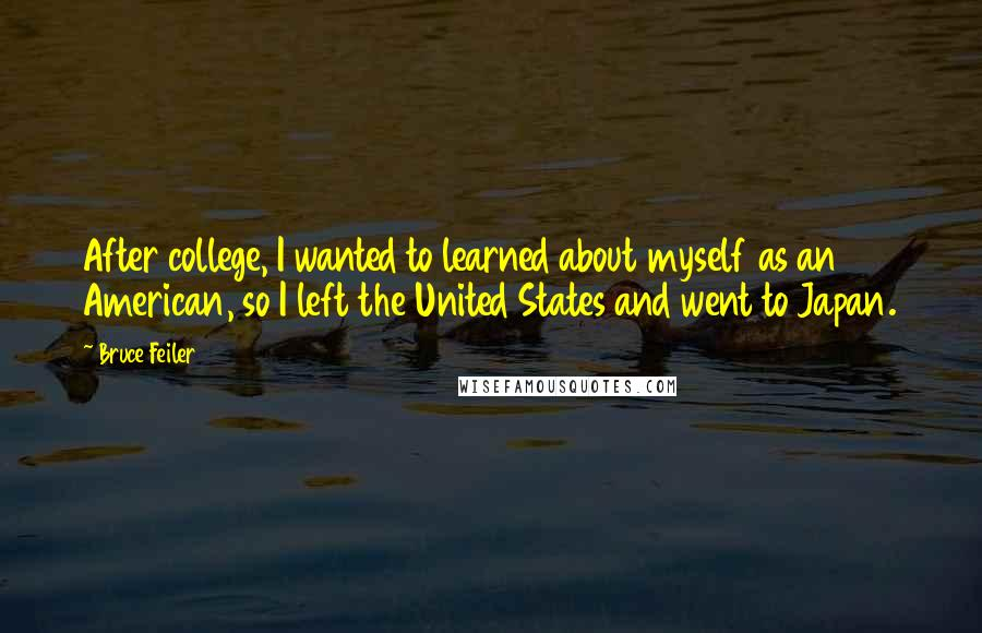 Bruce Feiler Quotes: After college, I wanted to learned about myself as an American, so I left the United States and went to Japan.