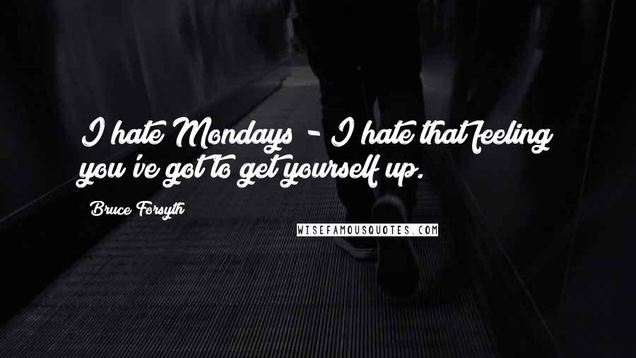 Bruce Forsyth Quotes: I hate Mondays - I hate that feeling ...