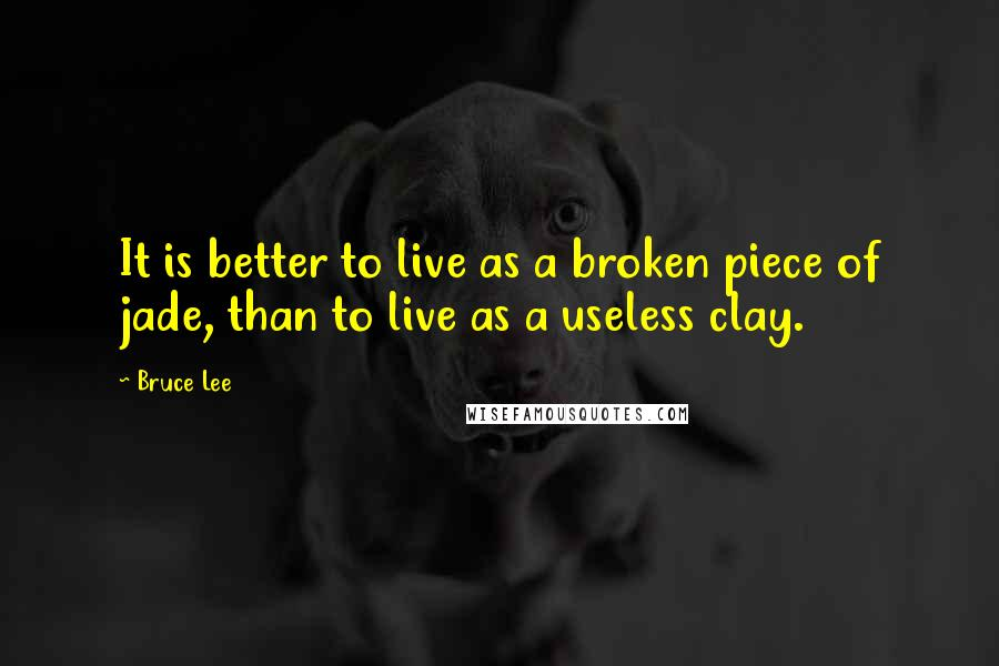 Bruce Lee Quotes: It is better to live as a broken piece of jade, than to live as a useless clay.