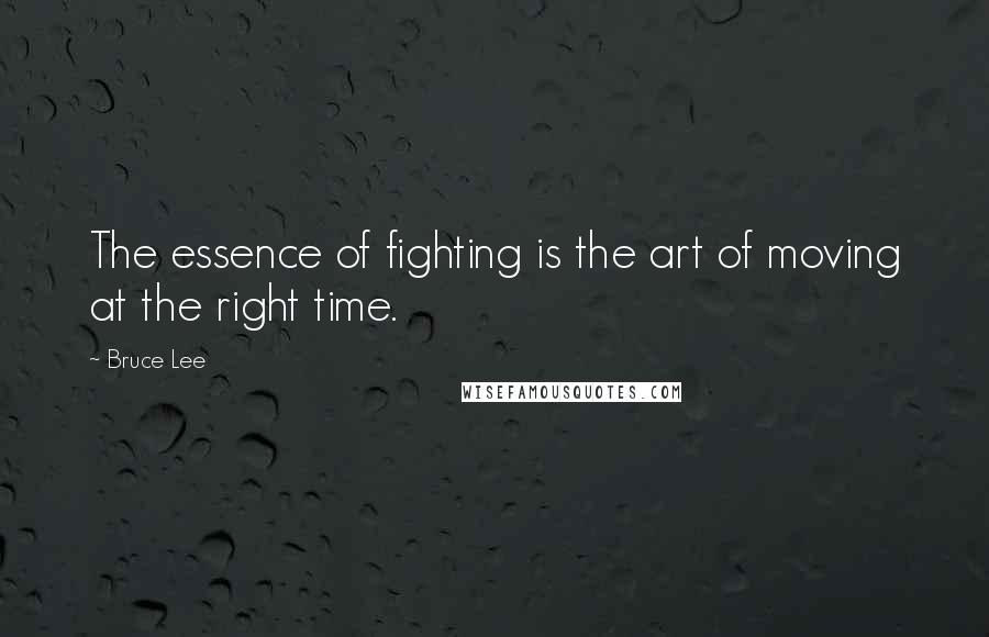 Bruce Lee Quotes The Essence Of Fighting Is The Art Of Moving At The Right Time